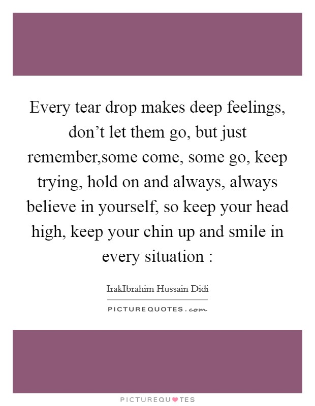 Every tear drop makes deep feelings, don't let them go, but just remember,some come, some go, keep trying, hold on and always, always believe in yourself, so keep your head high, keep your chin up and smile in every situation : Picture Quote #1
