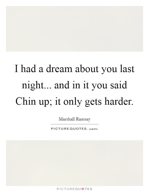 I had a dream about you last night... and in it you said Chin up; it only gets harder Picture Quote #1