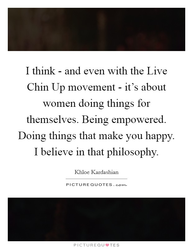 I think - and even with the Live Chin Up movement - it's about women doing things for themselves. Being empowered. Doing things that make you happy. I believe in that philosophy Picture Quote #1