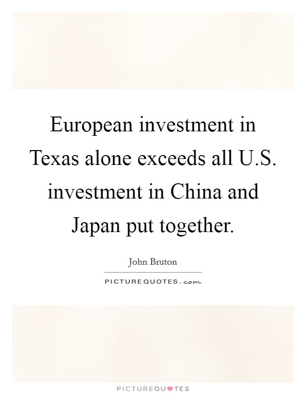 European investment in Texas alone exceeds all U.S. investment in China and Japan put together Picture Quote #1