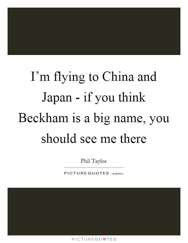I'm flying to China and Japan - if you think Beckham is a big name, you should see me there Picture Quote #1