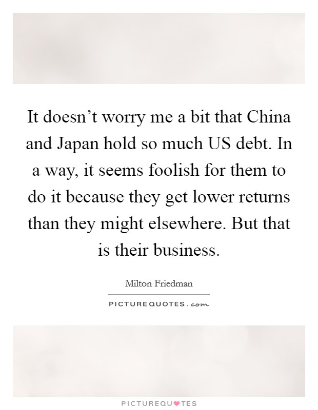 It doesn't worry me a bit that China and Japan hold so much US debt. In a way, it seems foolish for them to do it because they get lower returns than they might elsewhere. But that is their business Picture Quote #1