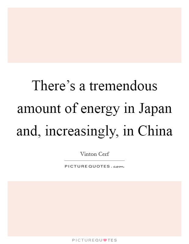 There's a tremendous amount of energy in Japan and, increasingly, in China Picture Quote #1