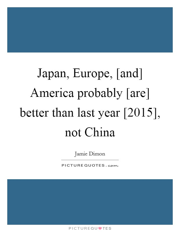 Japan, Europe, [and] America probably [are] better than last year [2015], not China Picture Quote #1