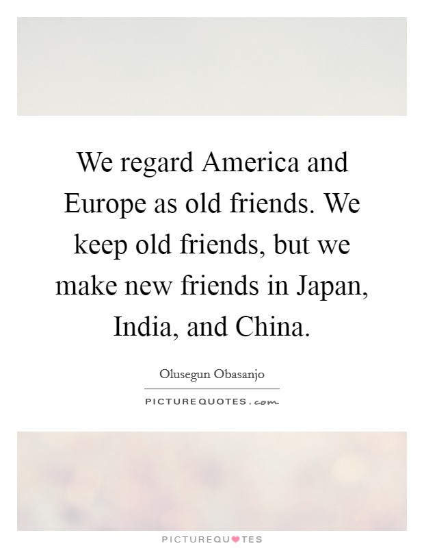 We regard America and Europe as old friends. We keep old friends, but we make new friends in Japan, India, and China Picture Quote #1