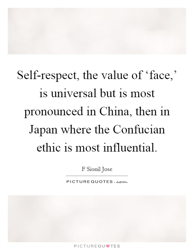 Self-respect, the value of 'face,' is universal but is most pronounced in China, then in Japan where the Confucian ethic is most influential Picture Quote #1