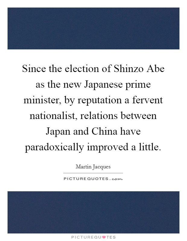 Since the election of Shinzo Abe as the new Japanese prime minister, by reputation a fervent nationalist, relations between Japan and China have paradoxically improved a little Picture Quote #1