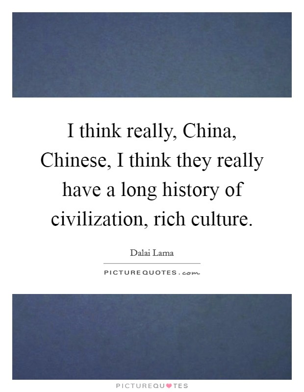 I think really, China, Chinese, I think they really have a long history of civilization, rich culture Picture Quote #1
