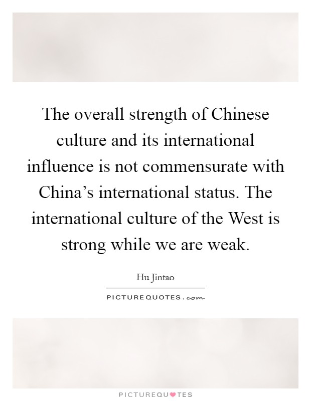 The overall strength of Chinese culture and its international influence is not commensurate with China's international status. The international culture of the West is strong while we are weak Picture Quote #1