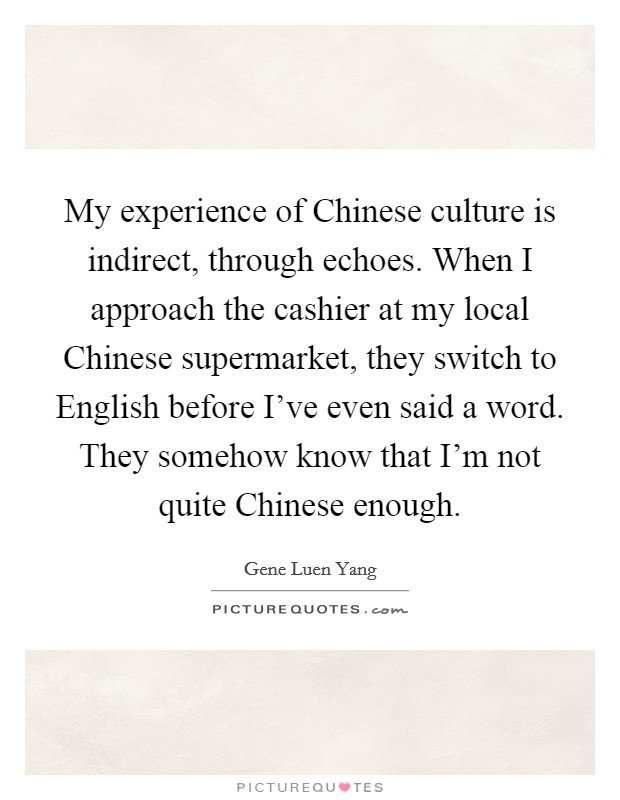 My experience of Chinese culture is indirect, through echoes. When I approach the cashier at my local Chinese supermarket, they switch to English before I've even said a word. They somehow know that I'm not quite Chinese enough Picture Quote #1