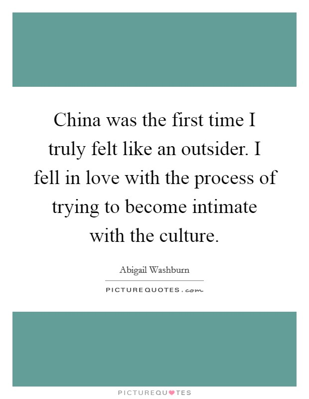 China was the first time I truly felt like an outsider. I fell in love with the process of trying to become intimate with the culture. Picture Quote #1