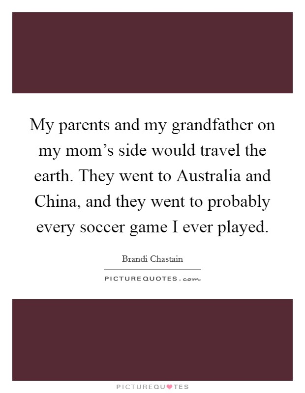 My parents and my grandfather on my mom's side would travel the earth. They went to Australia and China, and they went to probably every soccer game I ever played. Picture Quote #1