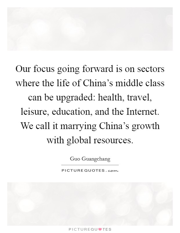 Our focus going forward is on sectors where the life of China's middle class can be upgraded: health, travel, leisure, education, and the Internet. We call it marrying China's growth with global resources Picture Quote #1
