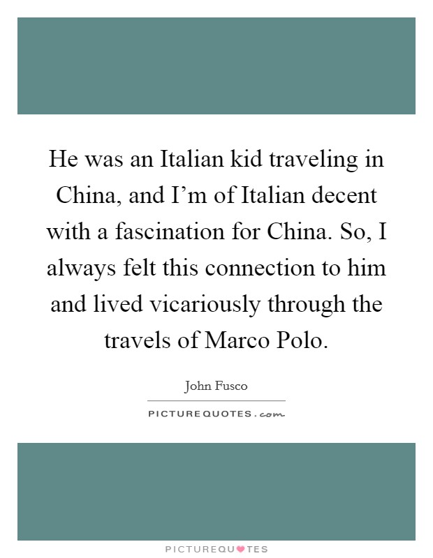 He was an Italian kid traveling in China, and I'm of Italian decent with a fascination for China. So, I always felt this connection to him and lived vicariously through the travels of Marco Polo Picture Quote #1