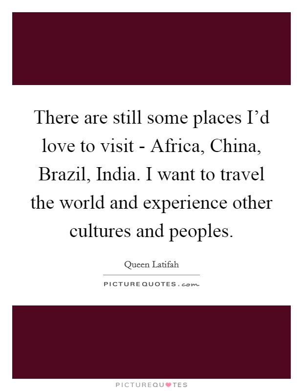 There are still some places I'd love to visit - Africa, China, Brazil, India. I want to travel the world and experience other cultures and peoples Picture Quote #1