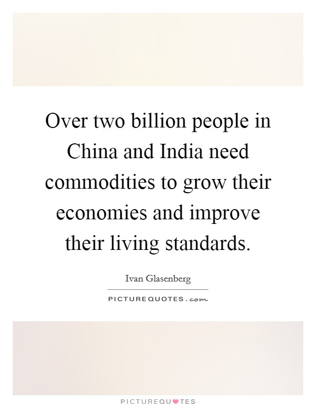 Over two billion people in China and India need commodities to grow their economies and improve their living standards Picture Quote #1
