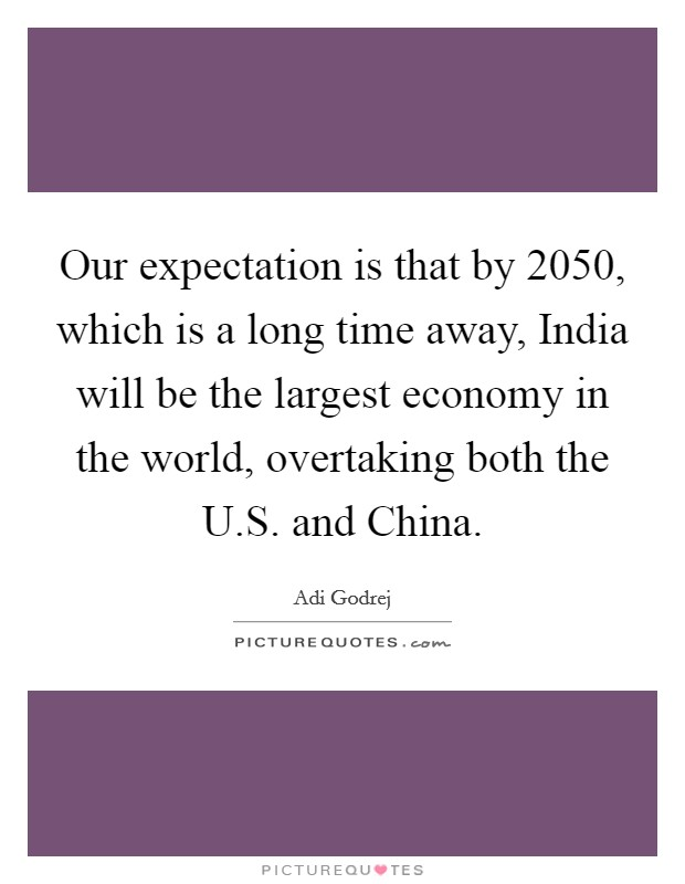 Our expectation is that by 2050, which is a long time away, India will be the largest economy in the world, overtaking both the U.S. and China. Picture Quote #1