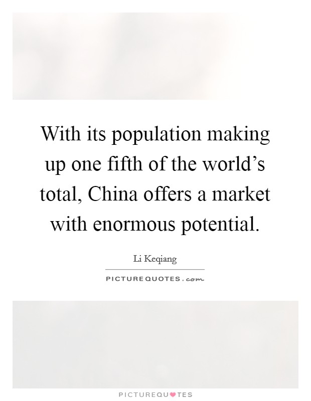 With its population making up one fifth of the world's total, China offers a market with enormous potential Picture Quote #1