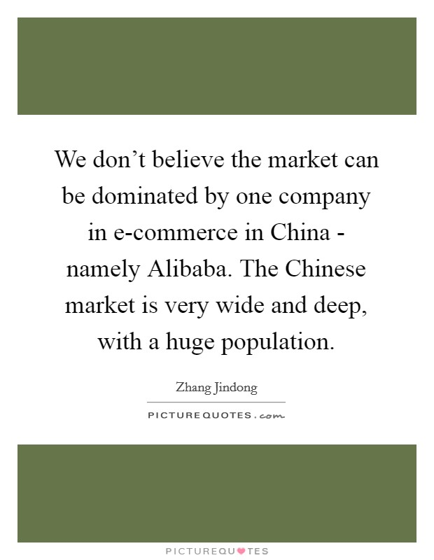 We don't believe the market can be dominated by one company in e-commerce in China - namely Alibaba. The Chinese market is very wide and deep, with a huge population Picture Quote #1
