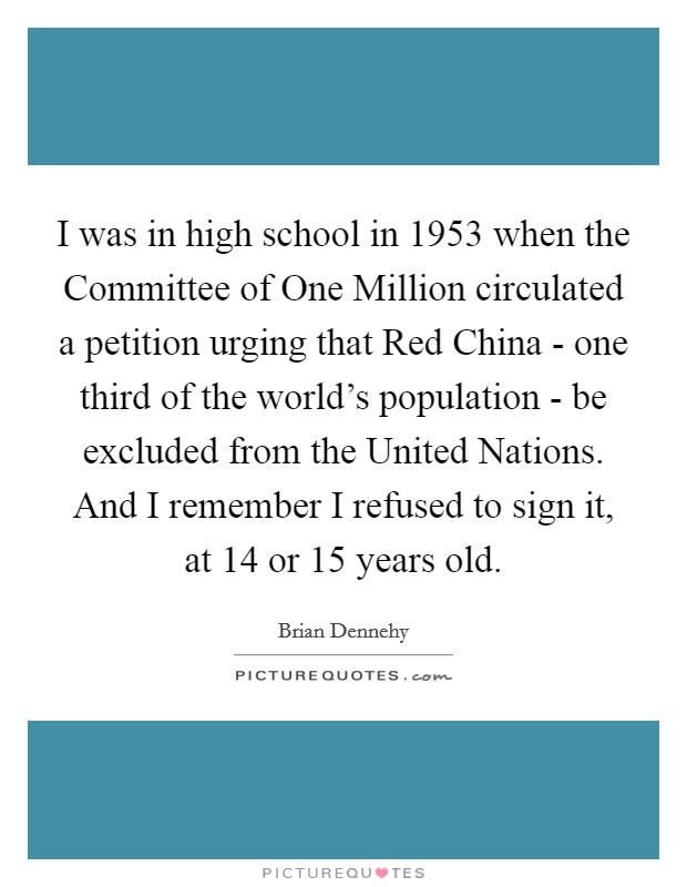 I was in high school in 1953 when the Committee of One Million circulated a petition urging that Red China - one third of the world's population - be excluded from the United Nations. And I remember I refused to sign it, at 14 or 15 years old. Picture Quote #1