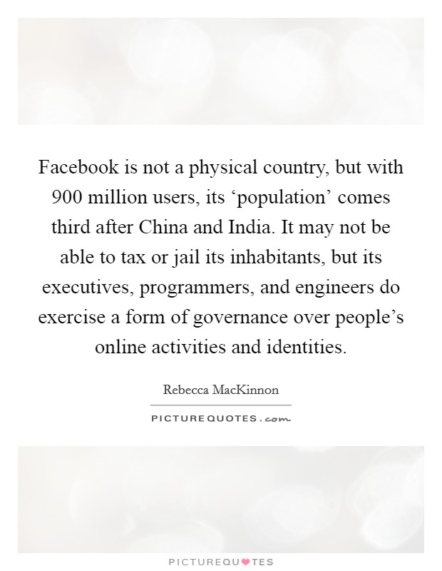 Facebook is not a physical country, but with 900 million users, its 'population' comes third after China and India. It may not be able to tax or jail its inhabitants, but its executives, programmers, and engineers do exercise a form of governance over people's online activities and identities. Picture Quote #1