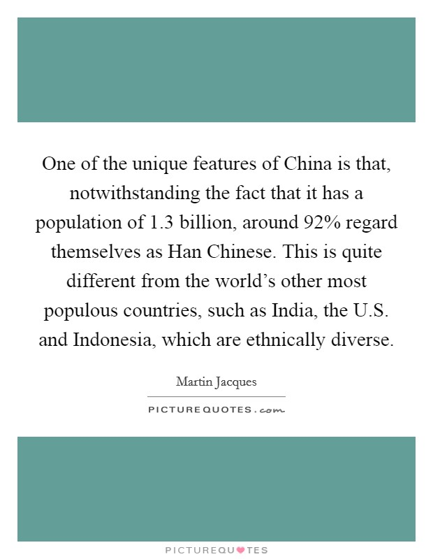 One of the unique features of China is that, notwithstanding the fact that it has a population of 1.3 billion, around 92% regard themselves as Han Chinese. This is quite different from the world's other most populous countries, such as India, the U.S. and Indonesia, which are ethnically diverse Picture Quote #1
