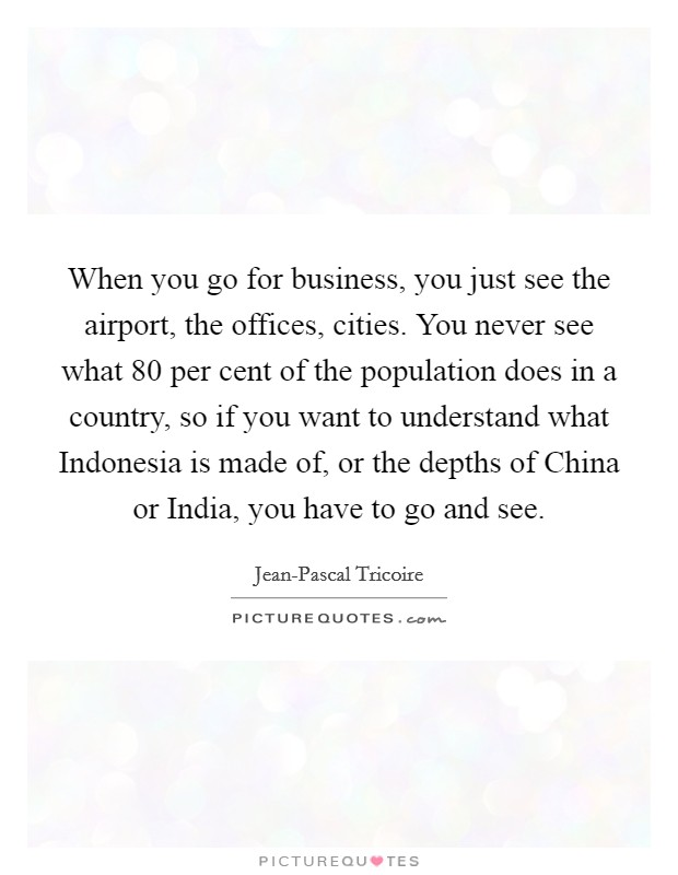 When you go for business, you just see the airport, the offices, cities. You never see what 80 per cent of the population does in a country, so if you want to understand what Indonesia is made of, or the depths of China or India, you have to go and see. Picture Quote #1