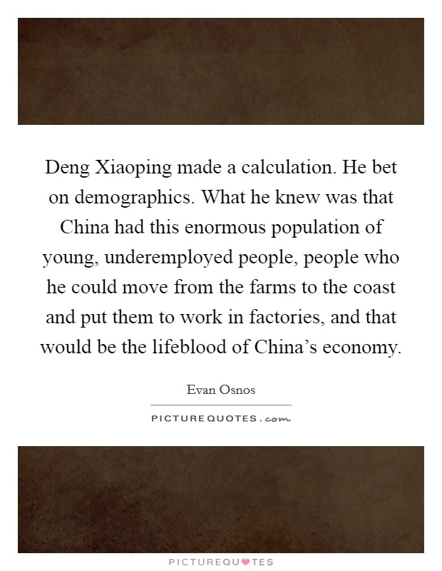 Deng Xiaoping made a calculation. He bet on demographics. What he knew was that China had this enormous population of young, underemployed people, people who he could move from the farms to the coast and put them to work in factories, and that would be the lifeblood of China's economy. Picture Quote #1