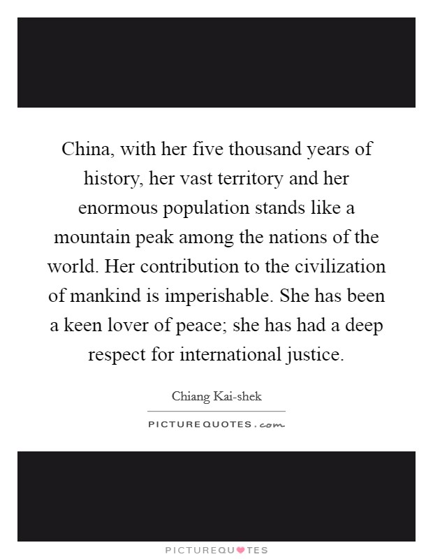 China, with her five thousand years of history, her vast territory and her enormous population stands like a mountain peak among the nations of the world. Her contribution to the civilization of mankind is imperishable. She has been a keen lover of peace; she has had a deep respect for international justice Picture Quote #1
