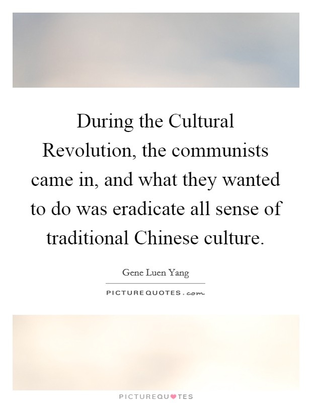 During the Cultural Revolution, the communists came in, and what they wanted to do was eradicate all sense of traditional Chinese culture Picture Quote #1