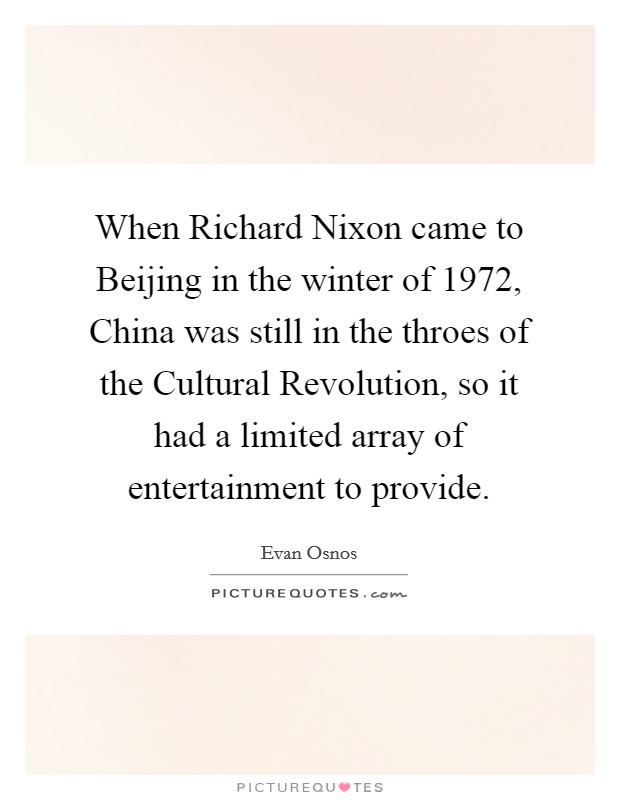 When Richard Nixon came to Beijing in the winter of 1972, China was still in the throes of the Cultural Revolution, so it had a limited array of entertainment to provide Picture Quote #1