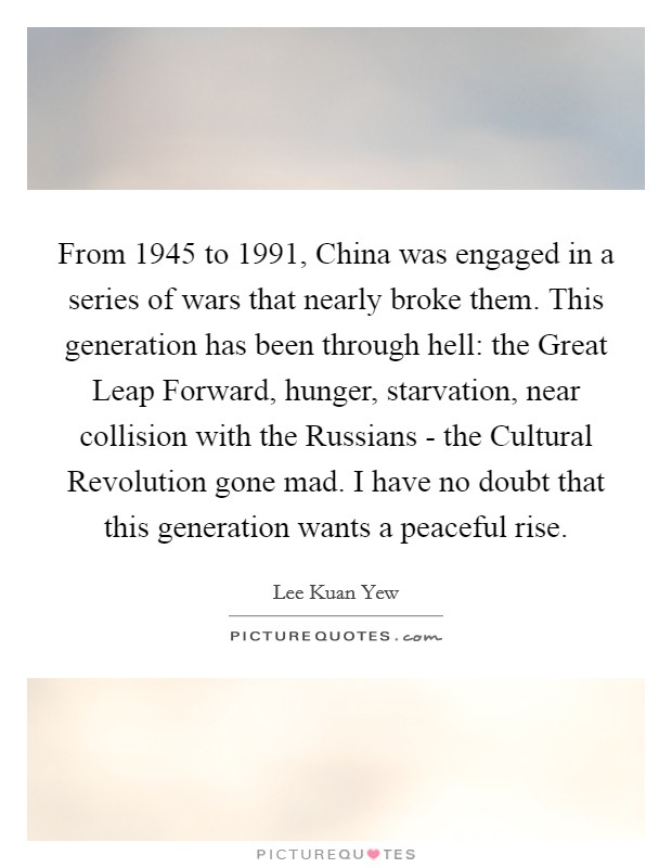 From 1945 to 1991, China was engaged in a series of wars that nearly broke them. This generation has been through hell: the Great Leap Forward, hunger, starvation, near collision with the Russians - the Cultural Revolution gone mad. I have no doubt that this generation wants a peaceful rise Picture Quote #1