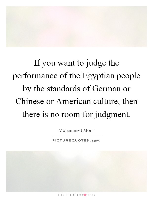 If you want to judge the performance of the Egyptian people by the standards of German or Chinese or American culture, then there is no room for judgment Picture Quote #1
