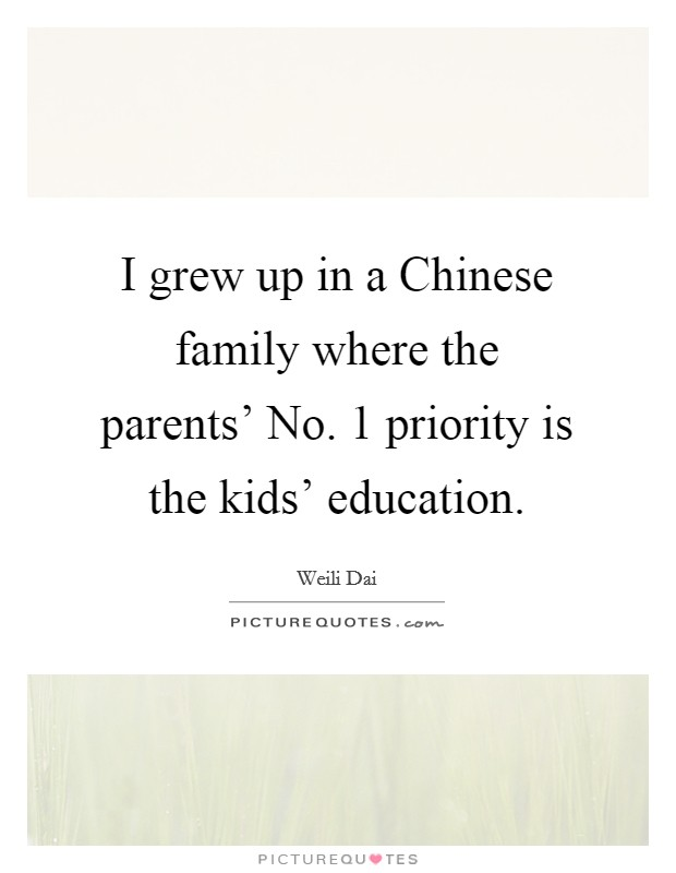 I grew up in a Chinese family where the parents' No. 1 priority is the kids' education Picture Quote #1