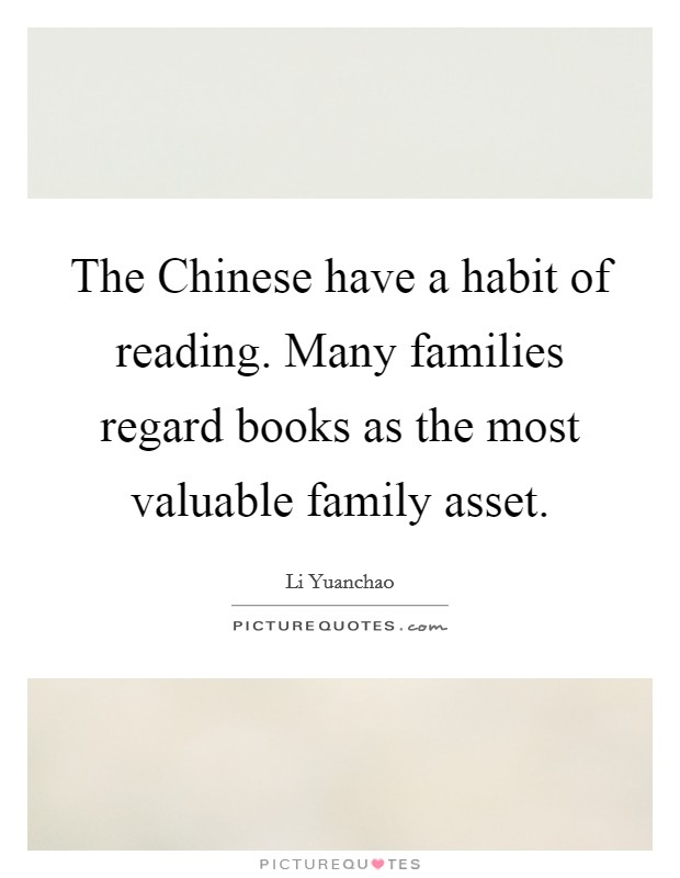 The Chinese have a habit of reading. Many families regard books as the most valuable family asset Picture Quote #1
