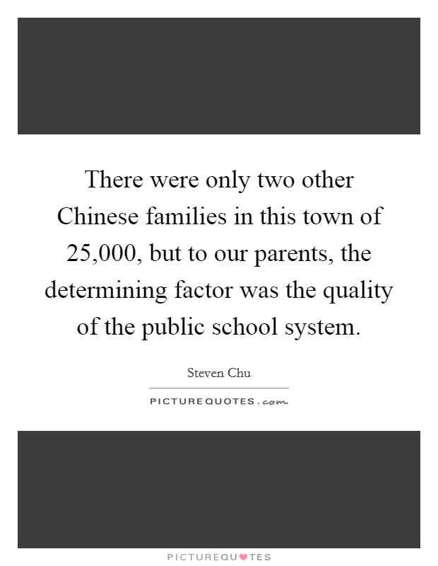 There were only two other Chinese families in this town of 25,000, but to our parents, the determining factor was the quality of the public school system Picture Quote #1