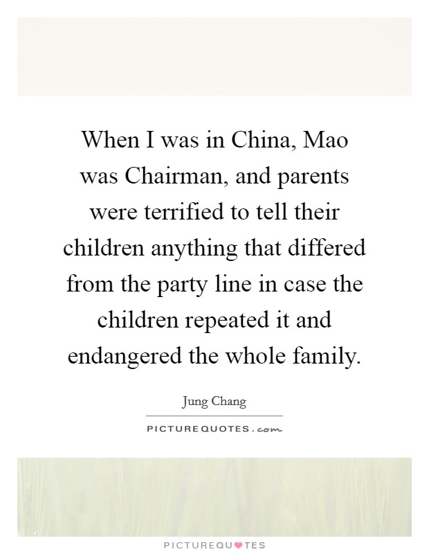 When I was in China, Mao was Chairman, and parents were terrified to tell their children anything that differed from the party line in case the children repeated it and endangered the whole family Picture Quote #1