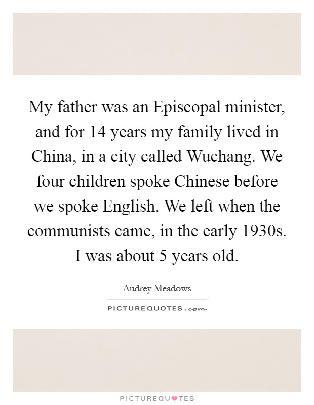 My father was an Episcopal minister, and for 14 years my family lived in China, in a city called Wuchang. We four children spoke Chinese before we spoke English. We left when the communists came, in the early 1930s. I was about 5 years old Picture Quote #1