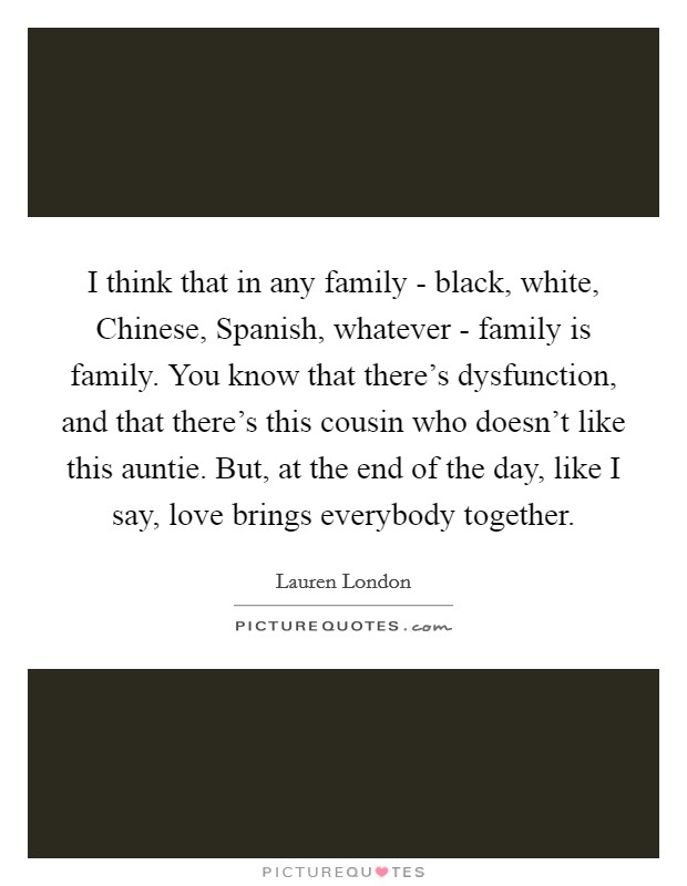 I think that in any family - black, white, Chinese, Spanish, whatever - family is family. You know that there's dysfunction, and that there's this cousin who doesn't like this auntie. But, at the end of the day, like I say, love brings everybody together Picture Quote #1