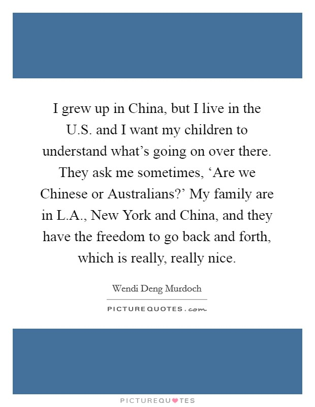 I grew up in China, but I live in the U.S. and I want my children to understand what's going on over there. They ask me sometimes, 'Are we Chinese or Australians?' My family are in L.A., New York and China, and they have the freedom to go back and forth, which is really, really nice Picture Quote #1