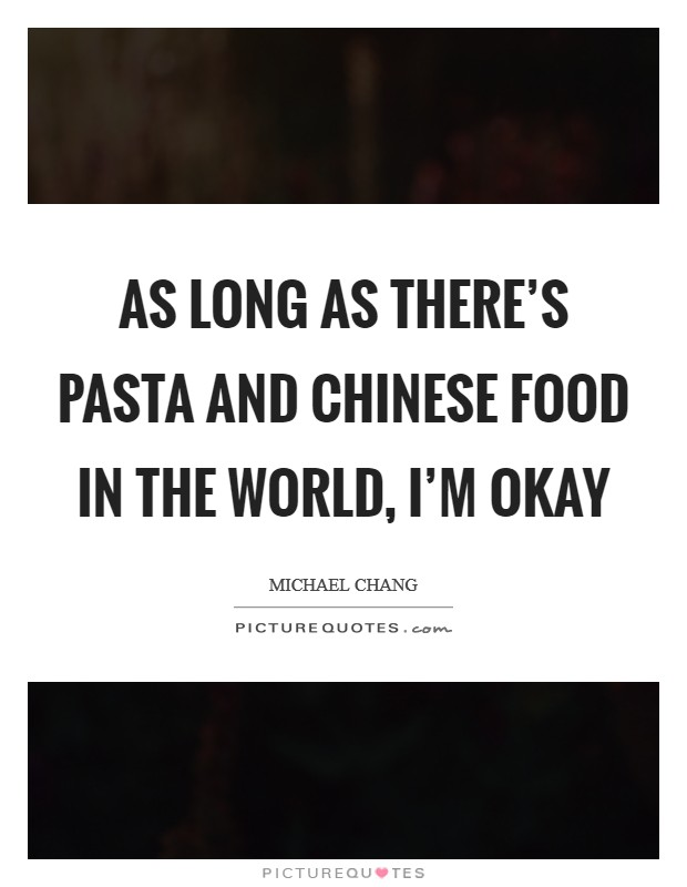 As long as there's pasta and Chinese food in the world, I'm okay Picture Quote #1