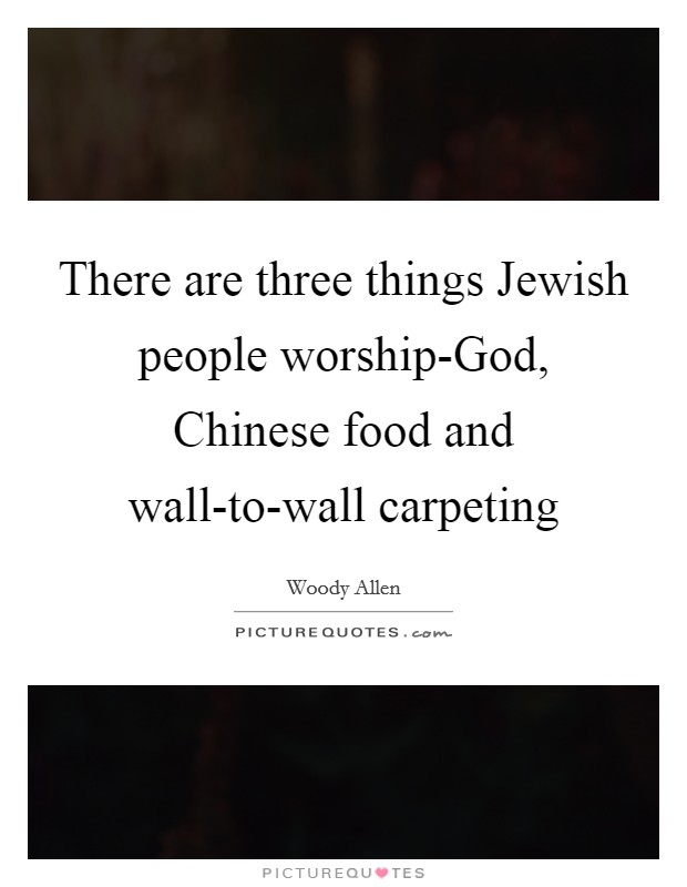There are three things Jewish people worship-God, Chinese food and wall-to-wall carpeting Picture Quote #1