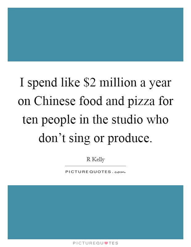 I spend like $2 million a year on Chinese food and pizza for ten people in the studio who don't sing or produce Picture Quote #1