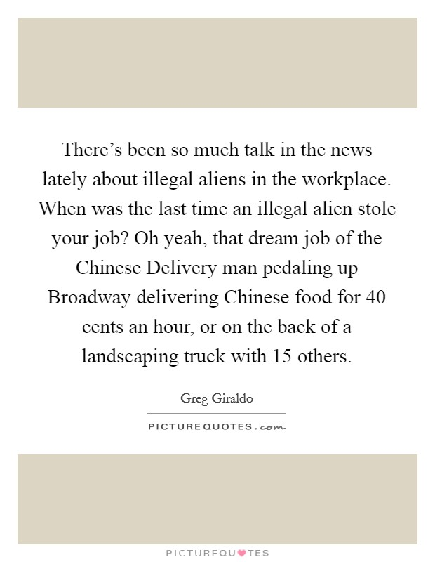 There's been so much talk in the news lately about illegal aliens in the workplace. When was the last time an illegal alien stole your job? Oh yeah, that dream job of the Chinese Delivery man pedaling up Broadway delivering Chinese food for 40 cents an hour, or on the back of a landscaping truck with 15 others Picture Quote #1