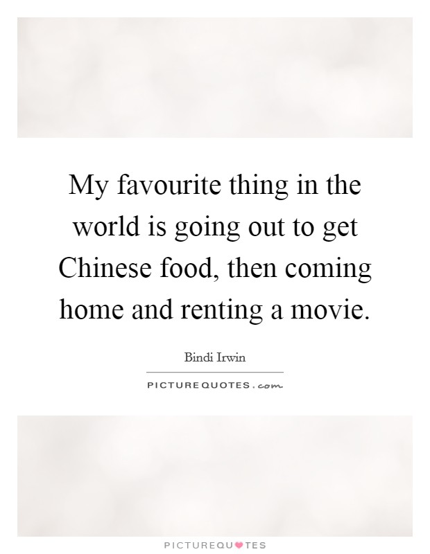 My favourite thing in the world is going out to get Chinese food, then coming home and renting a movie Picture Quote #1