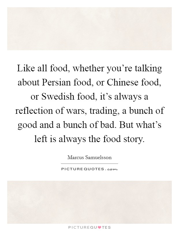 Like all food, whether you're talking about Persian food, or Chinese food, or Swedish food, it's always a reflection of wars, trading, a bunch of good and a bunch of bad. But what's left is always the food story Picture Quote #1