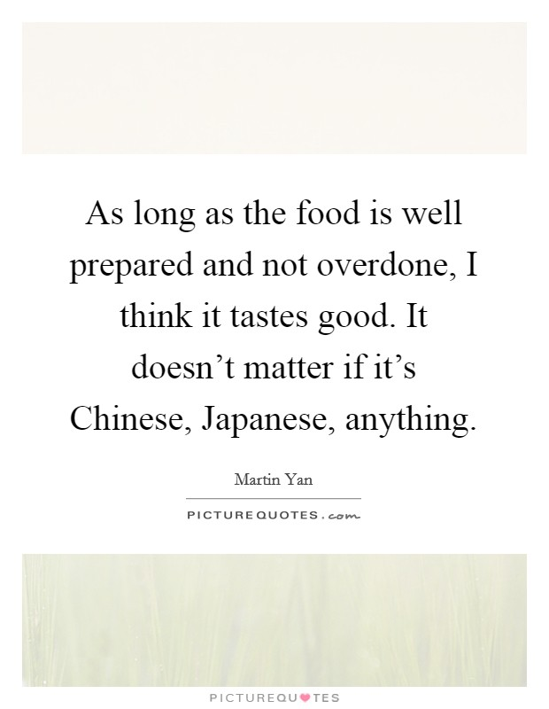 As long as the food is well prepared and not overdone, I think it tastes good. It doesn't matter if it's Chinese, Japanese, anything Picture Quote #1