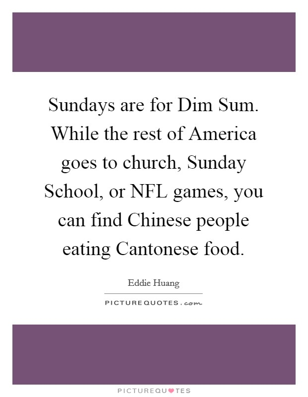 Sundays are for Dim Sum. While the rest of America goes to church, Sunday School, or NFL games, you can find Chinese people eating Cantonese food Picture Quote #1