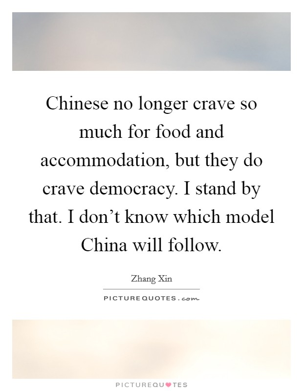 Chinese no longer crave so much for food and accommodation, but they do crave democracy. I stand by that. I don't know which model China will follow Picture Quote #1