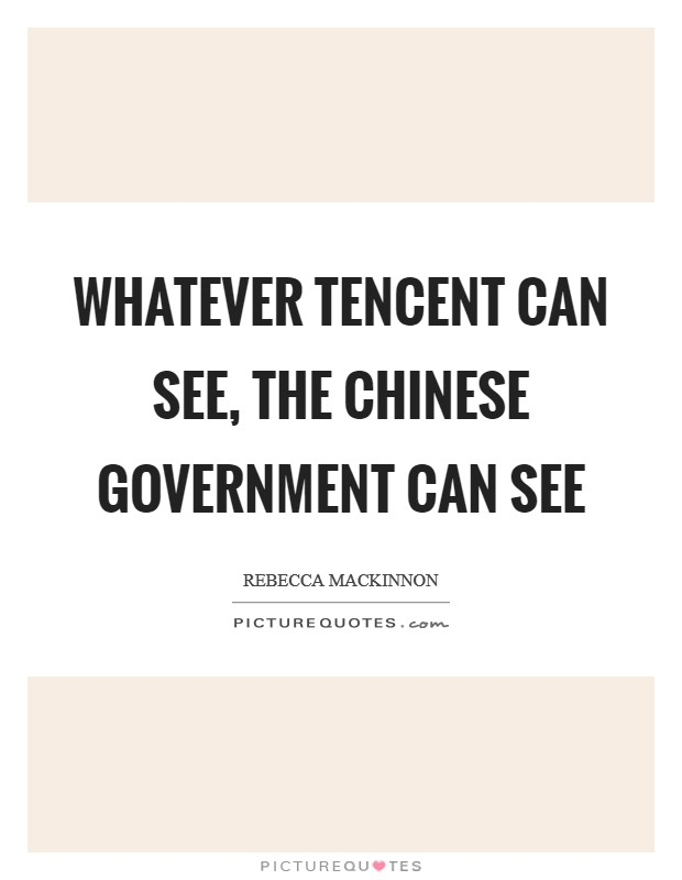 Whatever Tencent can see, the Chinese government can see Picture Quote #1